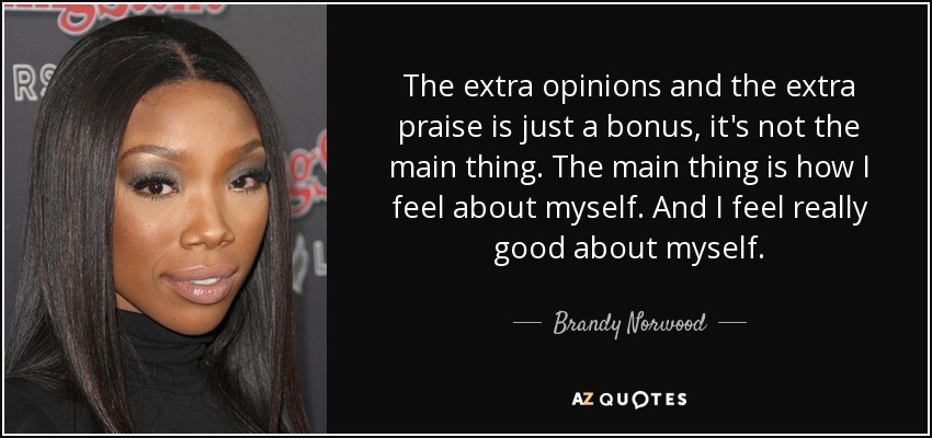 The extra opinions and the extra praise is just a bonus, it's not the main thing. The main thing is how I feel about myself. And I feel really good about myself. - Brandy Norwood