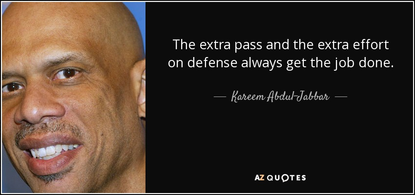 The extra pass and the extra effort on defense always get the job done. - Kareem Abdul-Jabbar