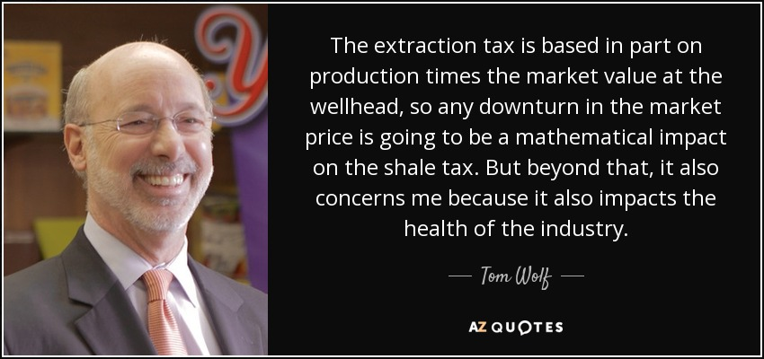 The extraction tax is based in part on production times the market value at the wellhead, so any downturn in the market price is going to be a mathematical impact on the shale tax. But beyond that, it also concerns me because it also impacts the health of the industry. - Tom Wolf