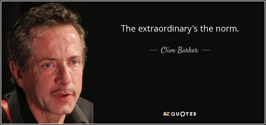 The extraordinary's the norm. - Clive Barker