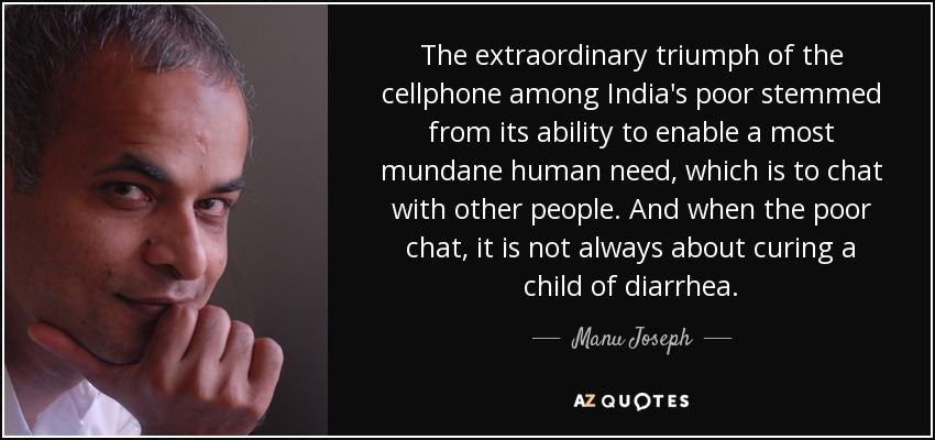 The extraordinary triumph of the cellphone among India's poor stemmed from its ability to enable a most mundane human need, which is to chat with other people. And when the poor chat, it is not always about curing a child of diarrhea. - Manu Joseph