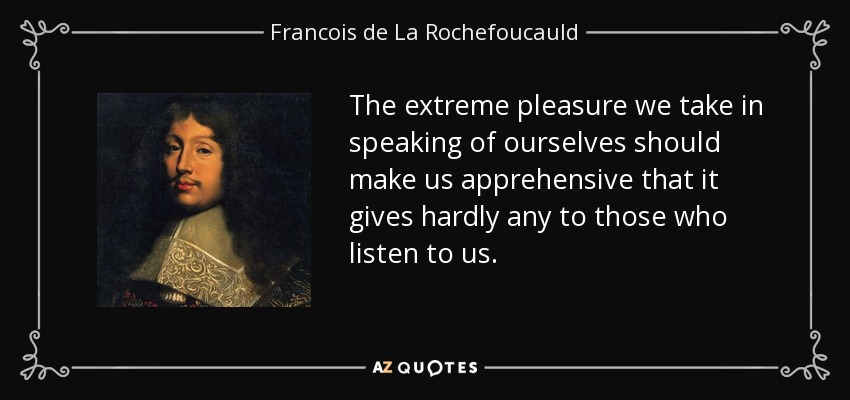 The extreme pleasure we take in speaking of ourselves should make us apprehensive that it gives hardly any to those who listen to us. - Francois de La Rochefoucauld