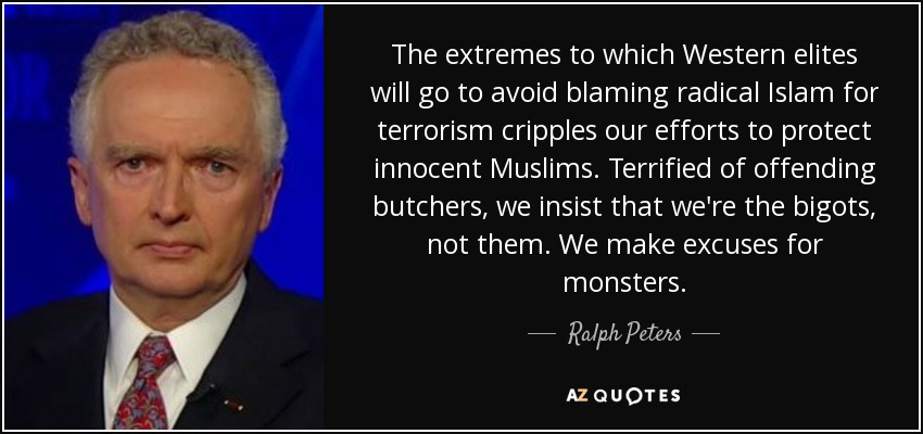 The extremes to which Western elites will go to avoid blaming radical Islam for terrorism cripples our efforts to protect innocent Muslims. Terrified of offending butchers, we insist that we're the bigots, not them. We make excuses for monsters. - Ralph Peters