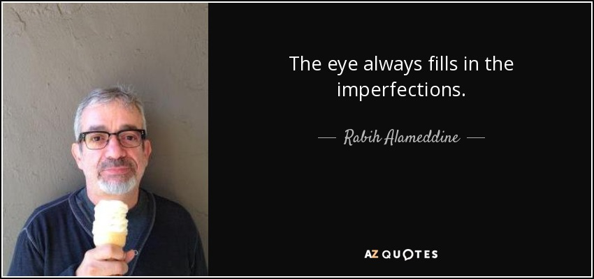 The eye always fills in the imperfections. - Rabih Alameddine