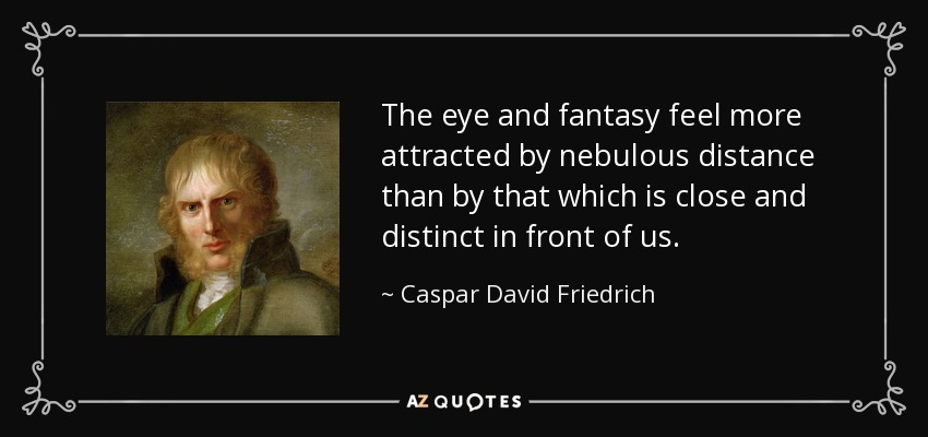 The eye and fantasy feel more attracted by nebulous distance than by that which is close and distinct in front of us. - Caspar David Friedrich