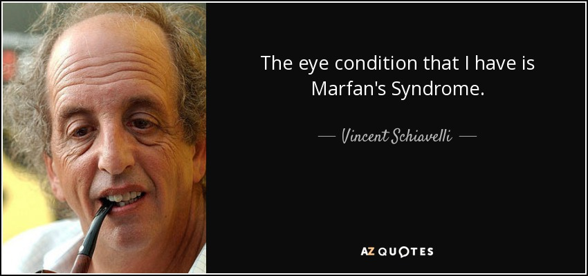 The eye condition that I have is Marfan's Syndrome. - Vincent Schiavelli