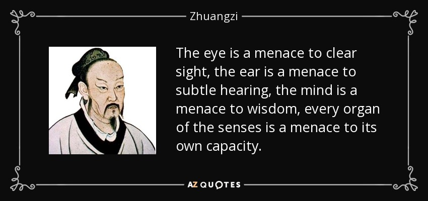 The eye is a menace to clear sight, the ear is a menace to subtle hearing, the mind is a menace to wisdom, every organ of the senses is a menace to its own capacity. - Zhuangzi
