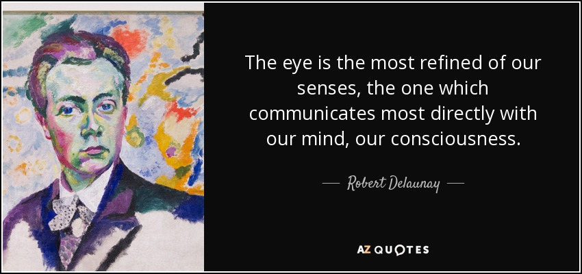 The eye is the most refined of our senses, the one which communicates most directly with our mind, our consciousness. - Robert Delaunay