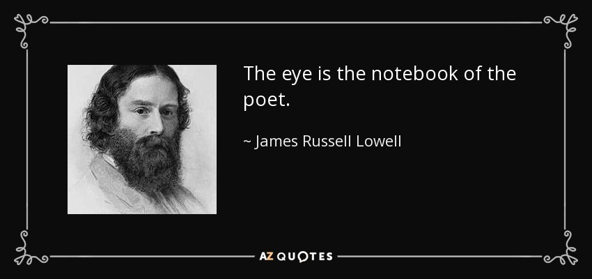 The eye is the notebook of the poet. - James Russell Lowell