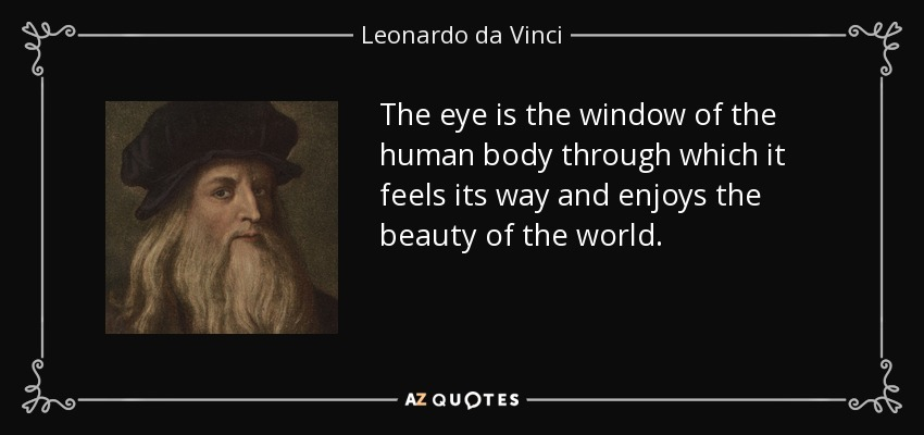 The eye is the window of the human body through which it feels its way and enjoys the beauty of the world. - Leonardo da Vinci