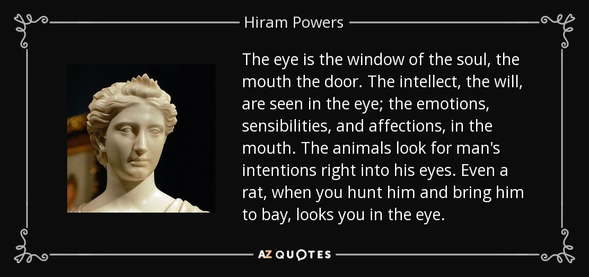 The eye is the window of the soul, the mouth the door. The intellect, the will, are seen in the eye; the emotions, sensibilities, and affections, in the mouth. The animals look for man's intentions right into his eyes. Even a rat, when you hunt him and bring him to bay, looks you in the eye. - Hiram Powers