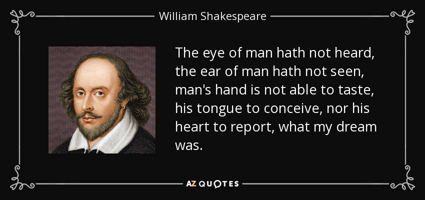The eye of man hath not heard, the ear of man hath not seen, man's hand is not able to taste, his tongue to conceive, nor his heart to report, what my dream was. - William Shakespeare