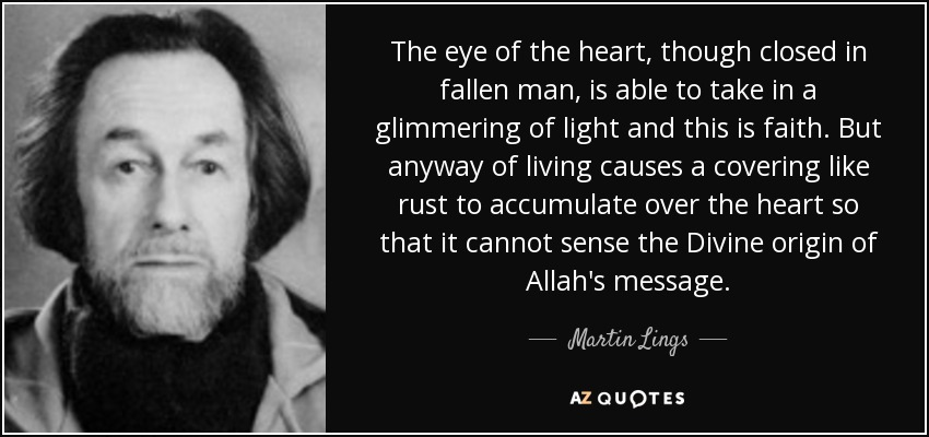 The eye of the heart, though closed in fallen man, is able to take in a glimmering of light and this is faith. But anyway of living causes a covering like rust to accumulate over the heart so that it cannot sense the Divine origin of Allah's message. - Martin Lings