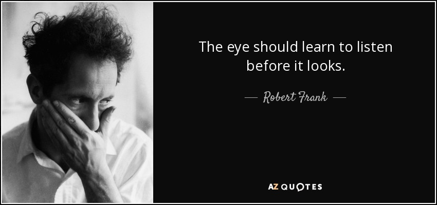 The eye should learn to listen before it looks. - Robert Frank
