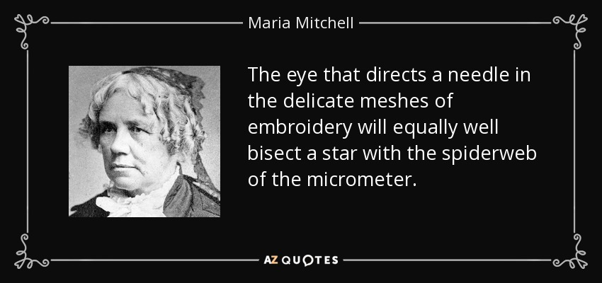 The eye that directs a needle in the delicate meshes of embroidery will equally well bisect a star with the spiderweb of the micrometer. - Maria Mitchell