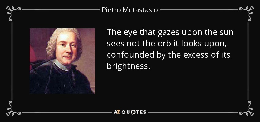 The eye that gazes upon the sun sees not the orb it looks upon, confounded by the excess of its brightness. - Pietro Metastasio
