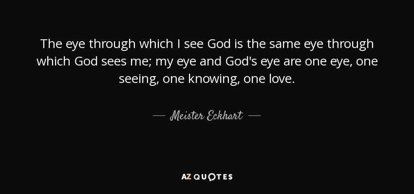 The eye through which I see God is the same eye through which God sees me; my eye and God's eye are one eye, one seeing, one knowing, one love. - Meister Eckhart