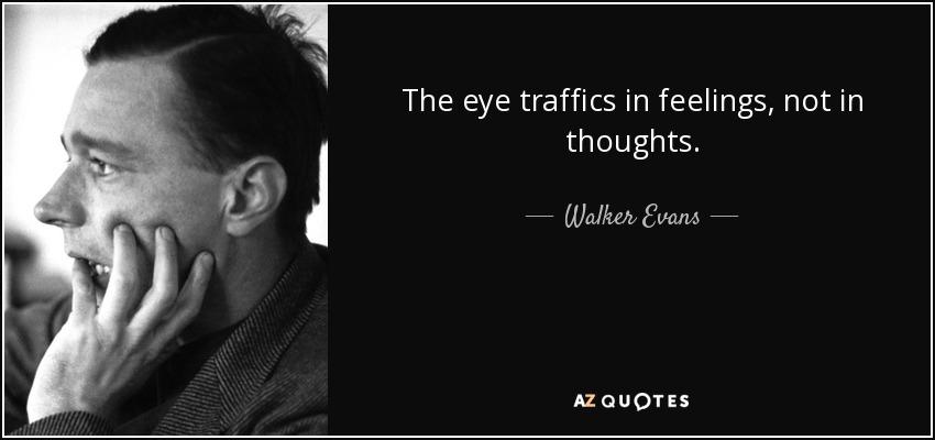 The eye traffics in feelings, not in thoughts. - Walker Evans