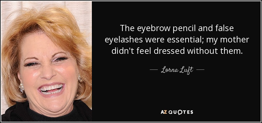 The eyebrow pencil and false eyelashes were essential; my mother didn't feel dressed without them. - Lorna Luft
