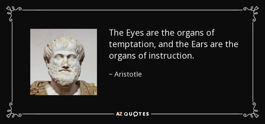 The Eyes are the organs of temptation, and the Ears are the organs of instruction. - Aristotle