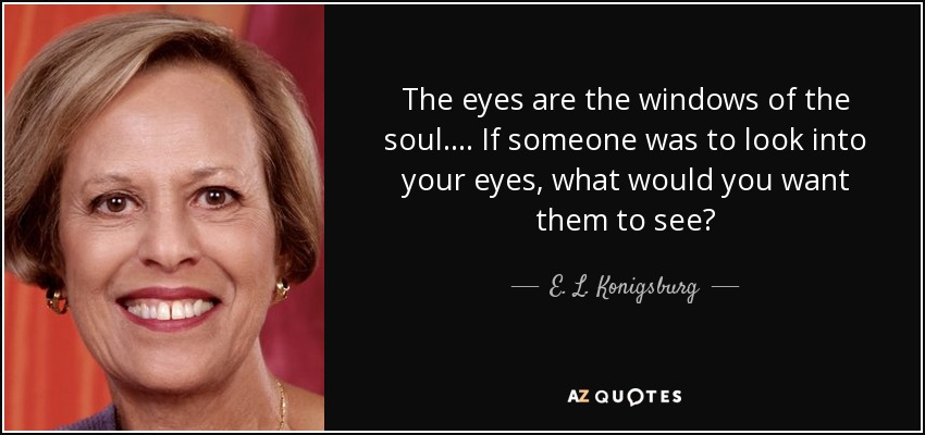 The eyes are the windows of the soul.... If someone was to look into your eyes, what would you want them to see? - E. L. Konigsburg