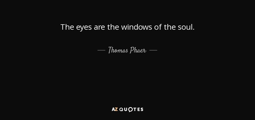 The eyes are the windows of the soul. - Thomas Phaer