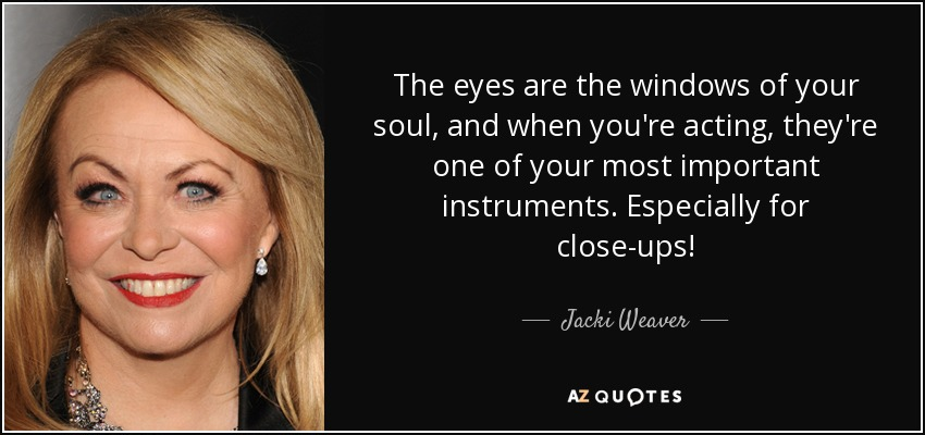 The eyes are the windows of your soul, and when you're acting, they're one of your most important instruments. Especially for close-ups! - Jacki Weaver