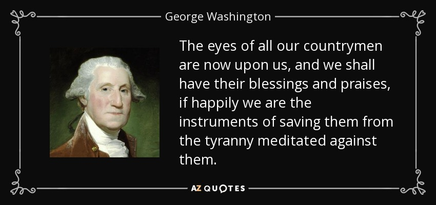 The eyes of all our countrymen are now upon us, and we shall have their blessings and praises, if happily we are the instruments of saving them from the tyranny meditated against them. - George Washington