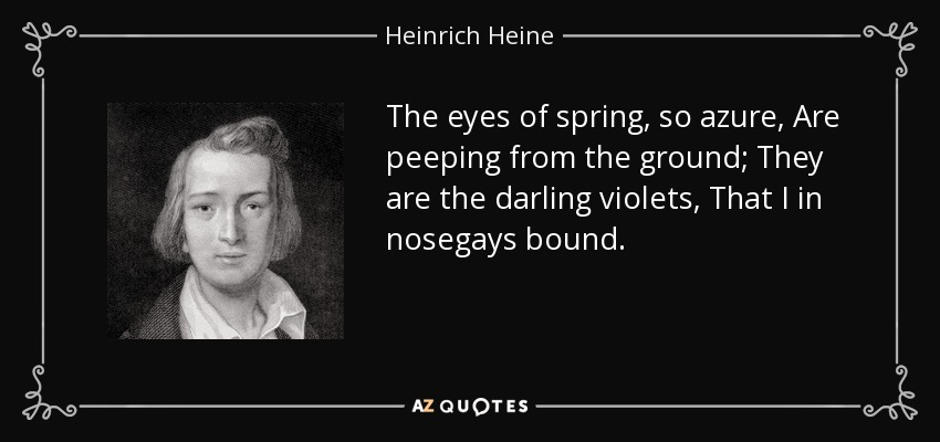 The eyes of spring, so azure, Are peeping from the ground; They are the darling violets, That I in nosegays bound. - Heinrich Heine