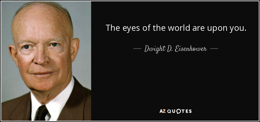 The eyes of the world are upon you. - Dwight D. Eisenhower