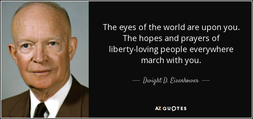The eyes of the world are upon you. The hopes and prayers of liberty-loving people everywhere march with you. - Dwight D. Eisenhower