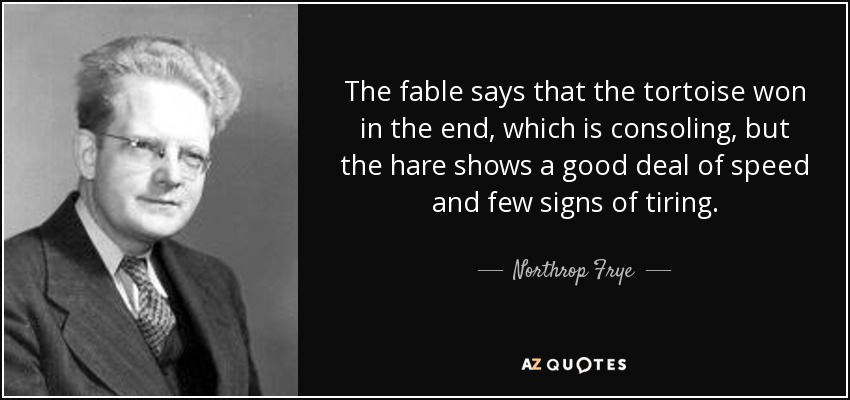 The fable says that the tortoise won in the end, which is consoling, but the hare shows a good deal of speed and few signs of tiring. - Northrop Frye