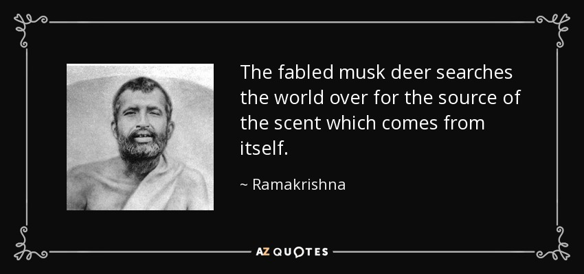 The fabled musk deer searches the world over for the source of the scent which comes from itself. - Ramakrishna