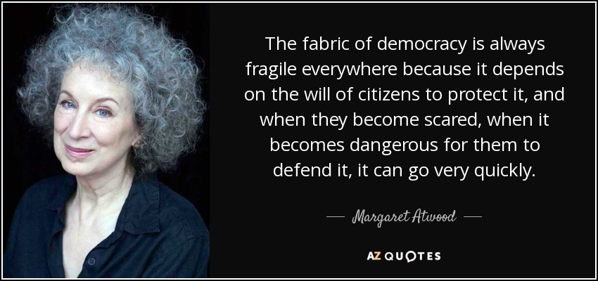 The fabric of democracy is always fragile everywhere because it depends on the will of citizens to protect it, and when they become scared, when it becomes dangerous for them to defend it, it can go very quickly. - Margaret Atwood