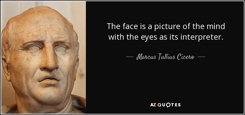 The face is a picture of the mind with the eyes as its interpreter. - Marcus Tullius Cicero