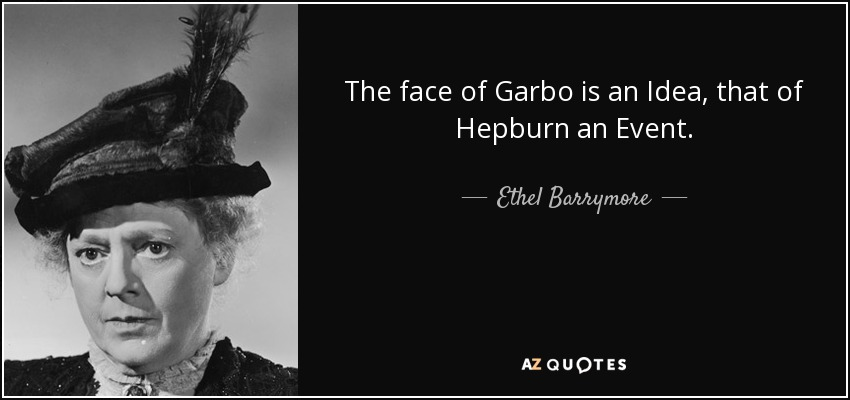 The face of Garbo is an Idea, that of Hepburn an Event. - Ethel Barrymore