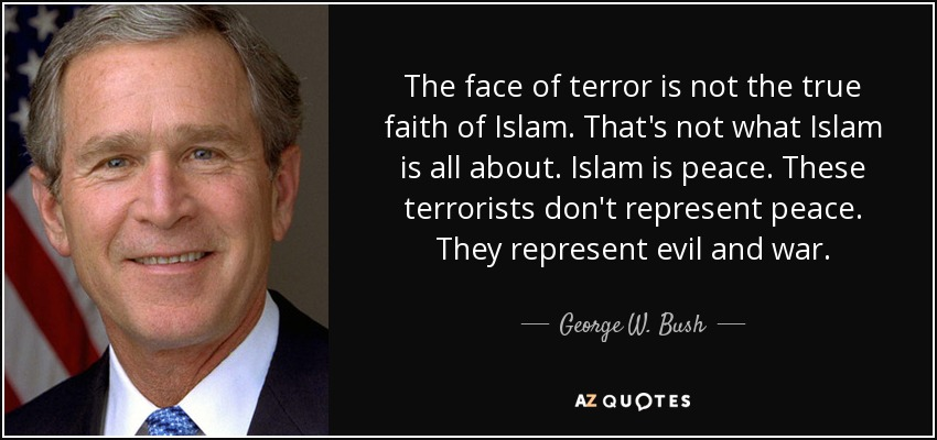 The face of terror is not the true faith of Islam. That's not what Islam is all about. Islam is peace. These terrorists don't represent peace. They represent evil and war. - George W. Bush