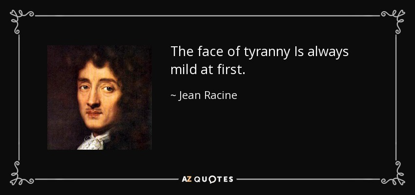 The face of tyranny Is always mild at first. - Jean Racine