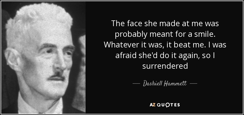 The face she made at me was probably meant for a smile. Whatever it was, it beat me. I was afraid she'd do it again, so I surrendered - Dashiell Hammett