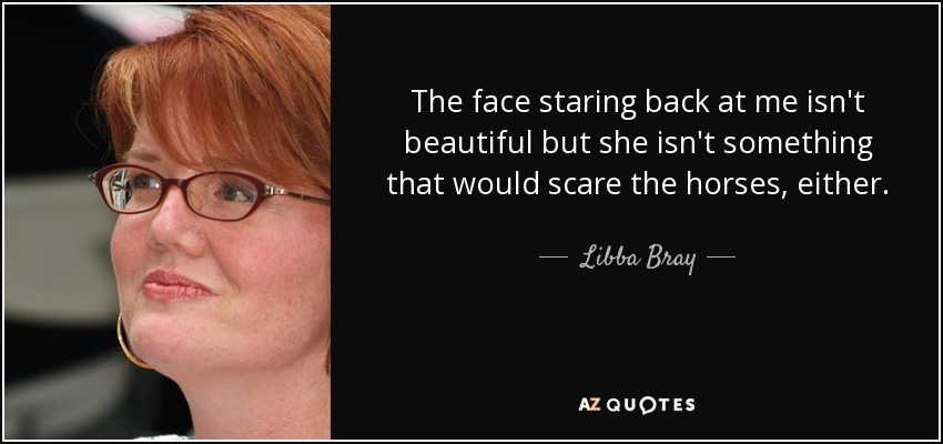 The face staring back at me isn't beautiful but she isn't something that would scare the horses, either. - Libba Bray