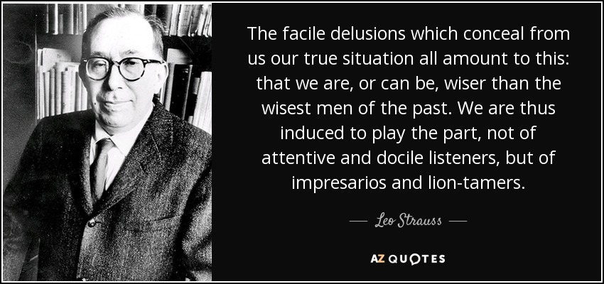 The facile delusions which conceal from us our true situation all amount to this: that we are, or can be, wiser than the wisest men of the past. We are thus induced to play the part, not of attentive and docile listeners, but of impresarios and lion-tamers. - Leo Strauss