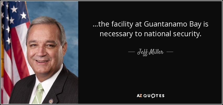 ...the facility at Guantanamo Bay is necessary to national security. - Jeff Miller