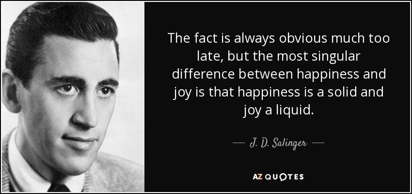 The fact is always obvious much too late, but the most singular difference between happiness and joy is that happiness is a solid and joy a liquid. - J. D. Salinger
