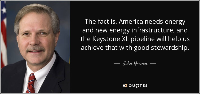 The fact is, America needs energy and new energy infrastructure, and the Keystone XL pipeline will help us achieve that with good stewardship. - John Hoeven