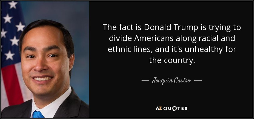 The fact is Donald Trump is trying to divide Americans along racial and ethnic lines, and it's unhealthy for the country. - Joaquin Castro