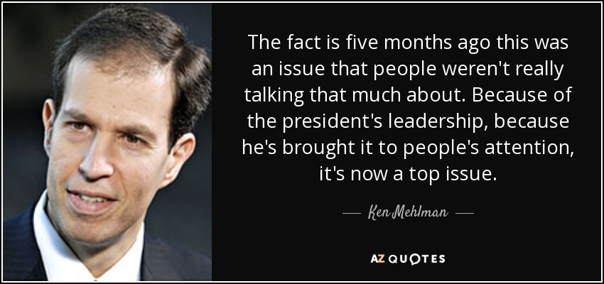 The fact is five months ago this was an issue that people weren't really talking that much about. Because of the president's leadership, because he's brought it to people's attention, it's now a top issue. - Ken Mehlman