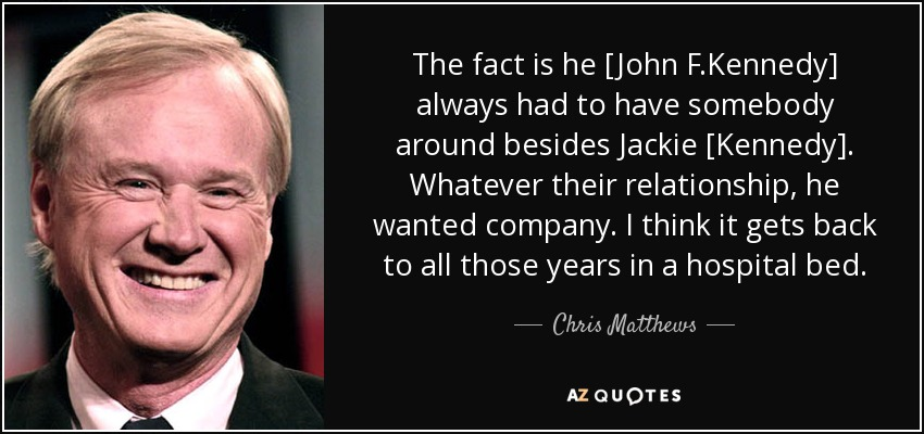The fact is he [John F.Kennedy] always had to have somebody around besides Jackie [Kennedy]. Whatever their relationship, he wanted company. I think it gets back to all those years in a hospital bed. - Chris Matthews