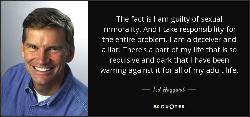The fact is I am guilty of sexual immorality. And I take responsibility for the entire problem. I am a deceiver and a liar. There's a part of my life that is so repulsive and dark that I have been warring against it for all of my adult life. - Ted Haggard
