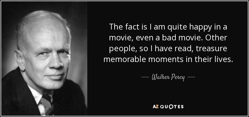 The fact is I am quite happy in a movie, even a bad movie. Other people, so I have read, treasure memorable moments in their lives... - Walker Percy