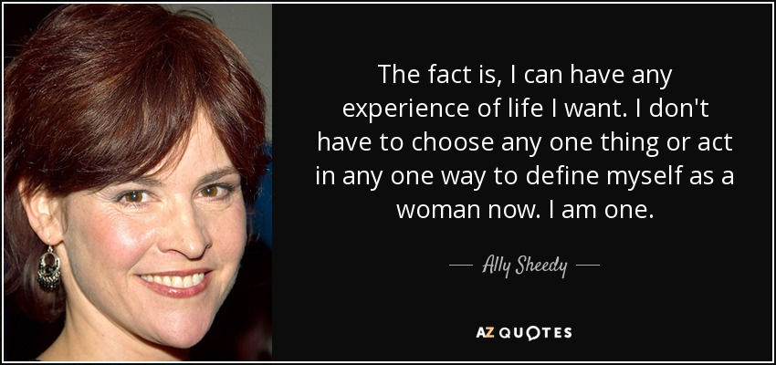 The fact is, I can have any experience of life I want. I don't have to choose any one thing or act in any one way to define myself as a woman now. I am one. - Ally Sheedy